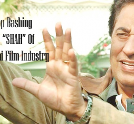 Stop Bashing The SHAH of Pakistani Film Industry