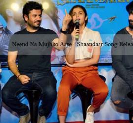 Neend Na Mujhko Aaye – Shaandaar Song Release